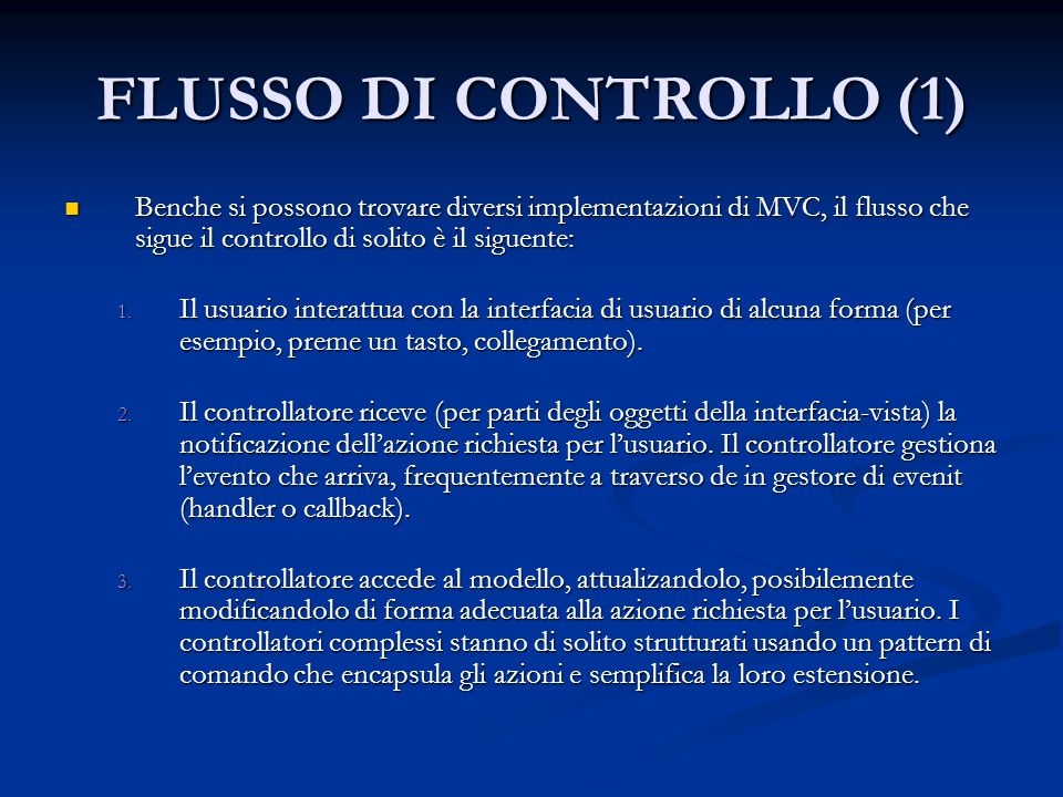 FLUSSO DI CONTROLLO (1) Benche si possono trovare diversi implementazioni di MVC, il flusso che sigue il controllo di solito è il siguente: Benche si possono trovare diversi implementazioni di MVC, il flusso che sigue il controllo di solito è il siguente: 1.