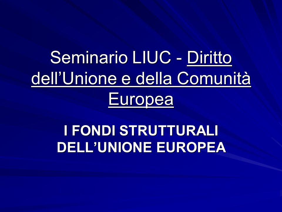 Seminario LIUC - Diritto dell'Unione e della Comunità Europea I FONDI STRUTTURALI DELL'UNIONE EUROPEA