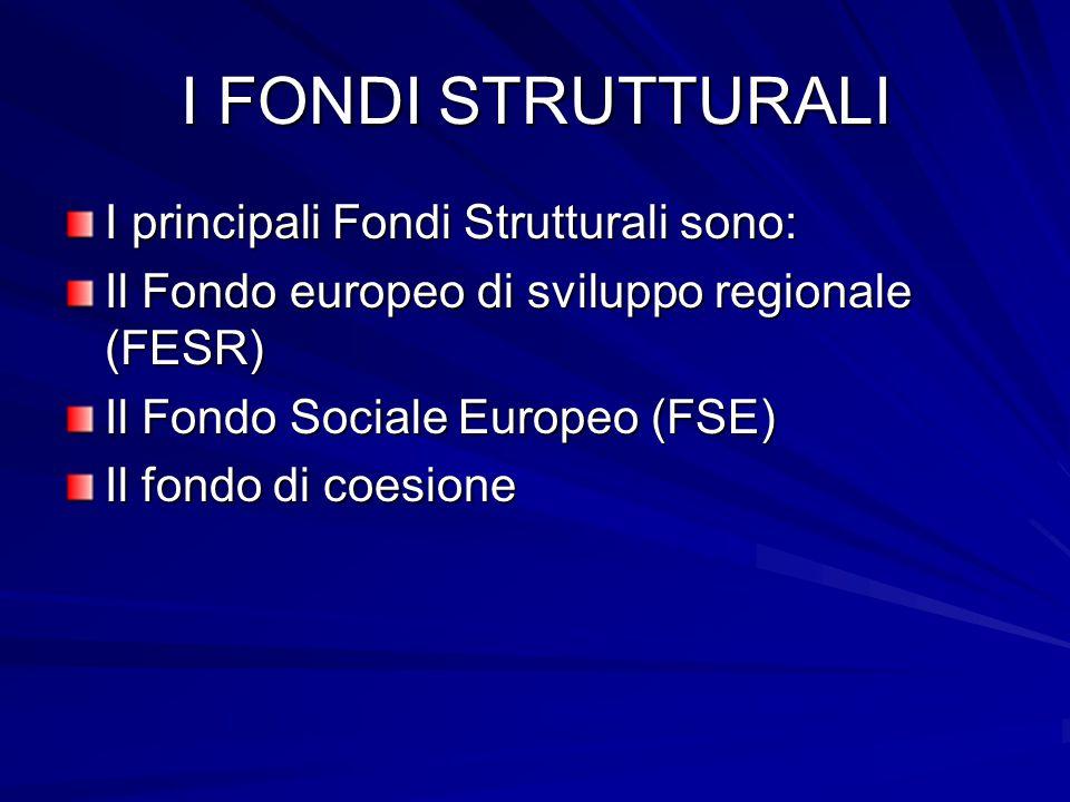 I FONDI STRUTTURALI I principali Fondi Strutturali sono: Il Fondo europeo di sviluppo regionale (FESR) Il Fondo Sociale Europeo (FSE) Il fondo di coes