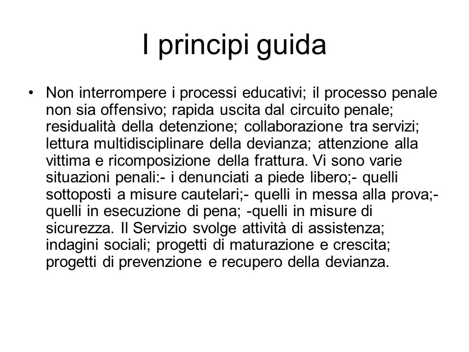 I principi guida Non interrompere i processi educativi; il processo penale non sia offensivo; rapida uscita dal circuito penale; residualità della det