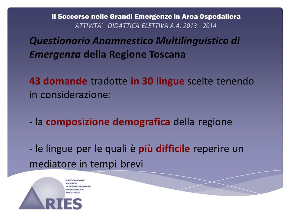 Questionario Anamnestico Multilinguistico di Emergenza della Regione Toscana 43 domande tradotte in 30 lingue scelte tenendo in considerazione: - la composizione demografica della regione - le lingue per le quali è più difficile reperire un mediatore in tempi brevi