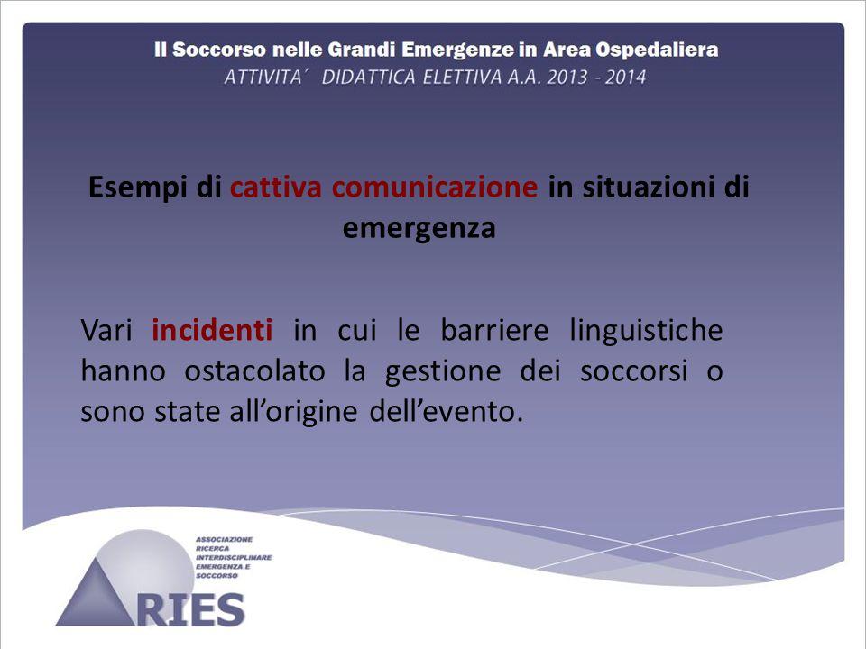 Esempi di cattiva comunicazione in situazioni di emergenza Vari incidenti in cui le barriere linguistiche hanno ostacolato la gestione dei soccorsi o sono state all'origine dell'evento.
