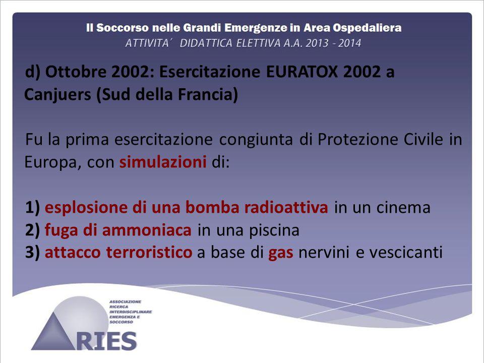 d) Ottobre 2002: Esercitazione EURATOX 2002 a Canjuers (Sud della Francia) Fu la prima esercitazione congiunta di Protezione Civile in Europa, con simulazioni di: 1) esplosione di una bomba radioattiva in un cinema 2) fuga di ammoniaca in una piscina 3) attacco terroristico a base di gas nervini e vescicanti