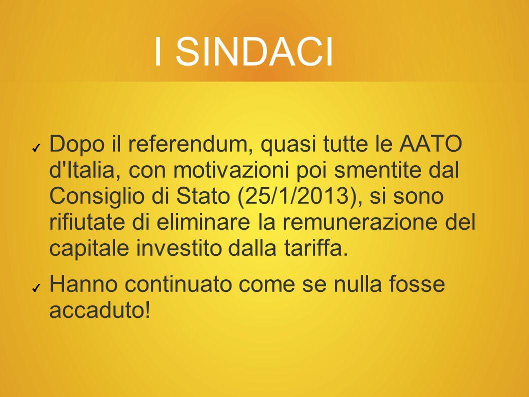 I SINDACI ✔ Dopo il referendum, quasi tutte le AATO d Italia, con motivazioni poi smentite dal Consiglio di Stato (25/1/2013), si sono rifiutate di eliminare la remunerazione del capitale investito dalla tariffa.