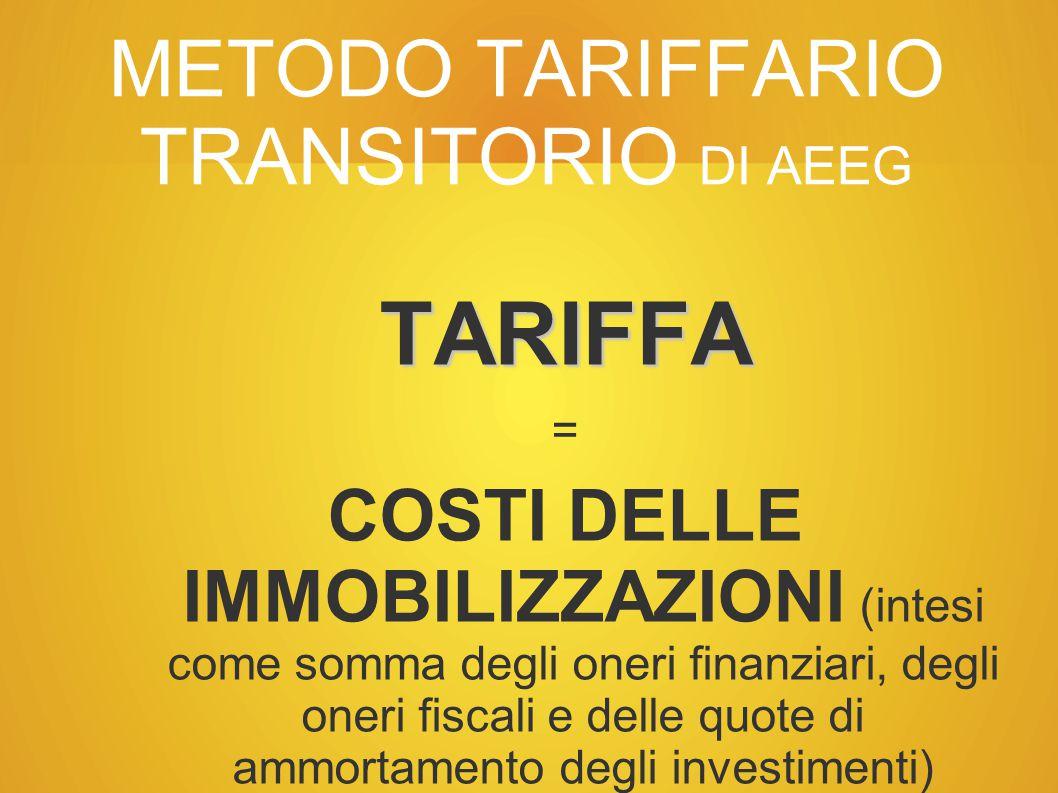 METODO TARIFFARIO TRANSITORIO DI AEEG TARIFFA = COSTI DELLE IMMOBILIZZAZIONI (intesi come somma degli oneri finanziari, degli oneri fiscali e delle quote di ammortamento degli investimenti) + COSTI DELLA GESTIONE + (EVENTUALE) ANTICIPAZIONE PER FINANZIAMENTO NUOVI INVESTIMENTI l
