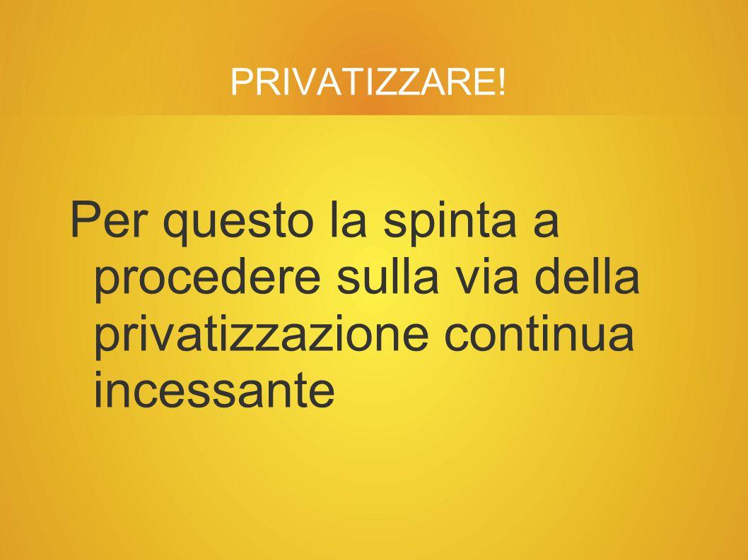 PRIVATIZZARE! Per questo la spinta a procedere sulla via della privatizzazione continua incessante