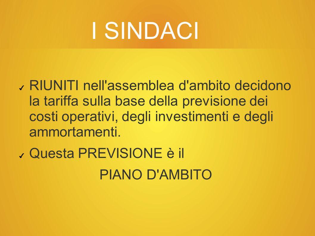 I SINDACI ✔ RIUNITI nell assemblea d ambito decidono la tariffa sulla base della previsione dei costi operativi, degli investimenti e degli ammortamenti.