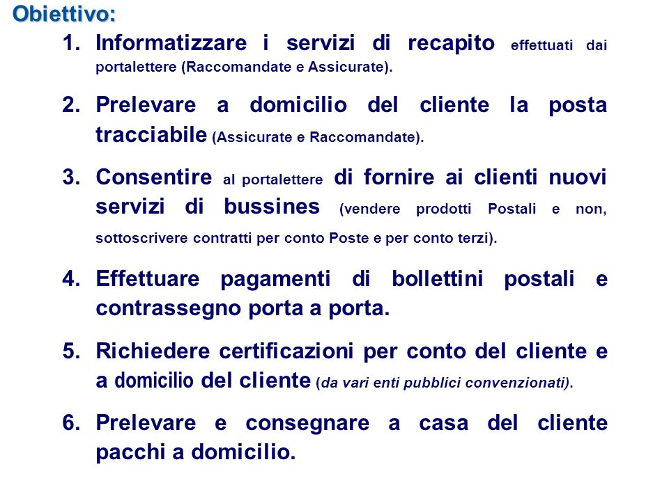 Obiettivo: 1.Informatizzare i servizi di recapito effettuati dai portalettere (Raccomandate e Assicurate). 2.Prelevare a domicilio del cliente la post