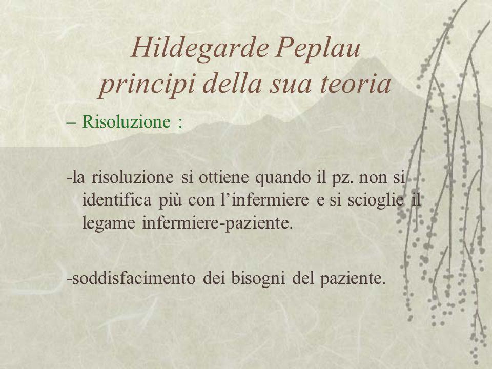 Hildegarde Peplau principi della sua teoria –Risoluzione : -la risoluzione si ottiene quando il pz.