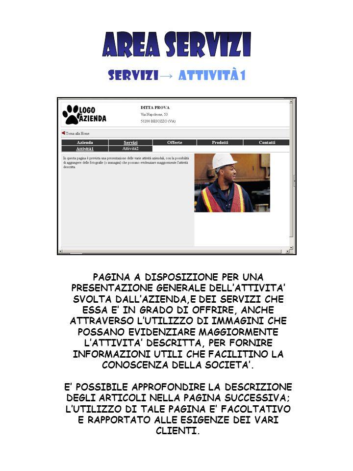 SERVIZI → Attività 1 PAGINA A DISPOSIZIONE PER UNA PRESENTAZIONE GENERALE DELL'ATTIVITA' SVOLTA DALL'AZIENDA,E DEI SERVIZI CHE ESSA E' IN GRADO DI OFFRIRE, ANCHE ATTRAVERSO L'UTILIZZO DI IMMAGINI CHE POSSANO EVIDENZIARE MAGGIORMENTE L'ATTIVITA' DESCRITTA, PER FORNIRE INFORMAZIONI UTILI CHE FACILITINO LA CONOSCENZA DELLA SOCIETA'.