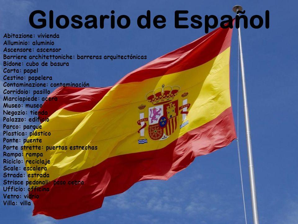 Glosario de Español Abitazione: vivienda Alluminio: aluminio Ascensore: ascensor Barriere architettoniche: barreras arquitectónicas Bidone: cubo de ba