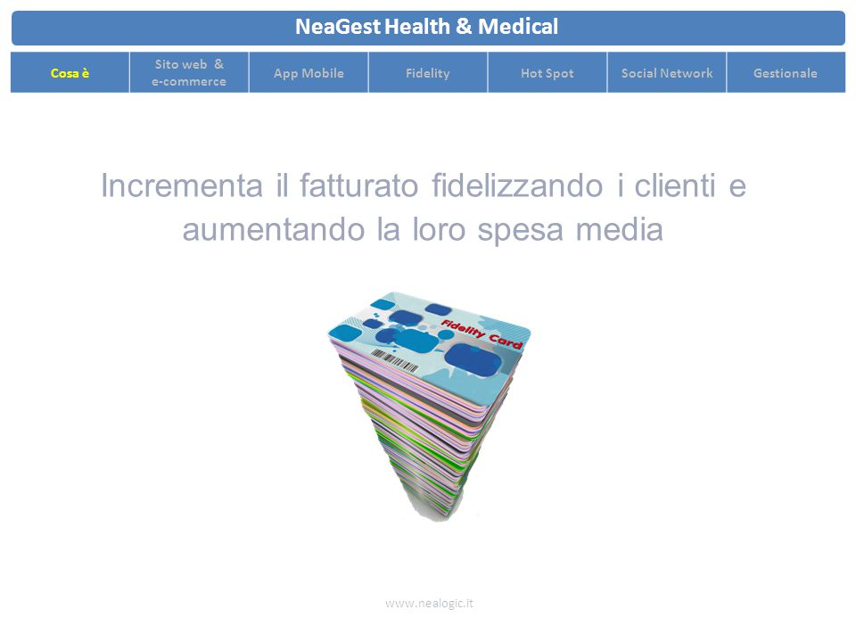 Incrementa il fatturato aumentando il numero dei clienti con strategie di marketing innovative e multi-canale www.nealogic.it NeaGest Health & Medical Cosa è Sito web & e-commerce App MobileFidelityHot SpotSocial NetworkGestionale 1K Clienti 1,5K Clienti3K Clienti3,5K Clienti 4K Clienti7K Clienti 10K Clienti