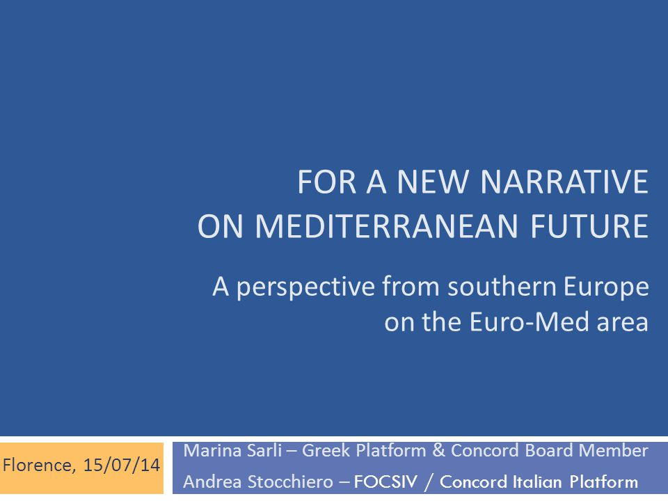FOR A NEW NARRATIVE ON MEDITERRANEAN FUTURE A perspective from southern Europe on the Euro-Med area Florence, 15/07/14 Marina Sarli – Greek Platform &