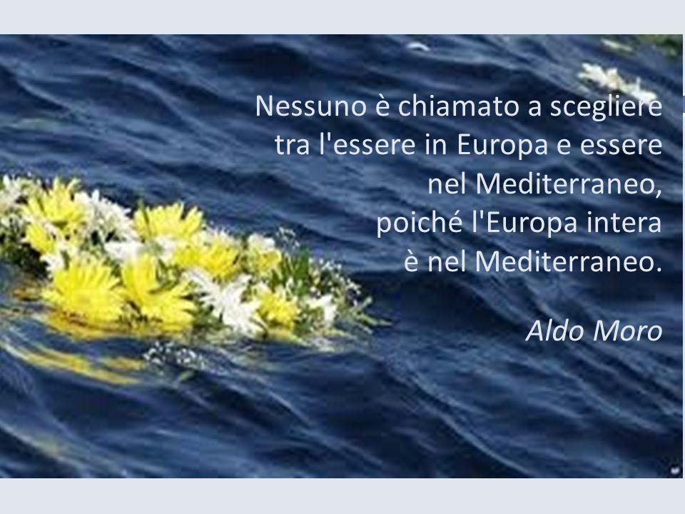 Nessuno è chiamato a scegliere tra l essere in Europa e essere nel Mediterraneo, poiché l Europa intera è nel Mediterraneo.