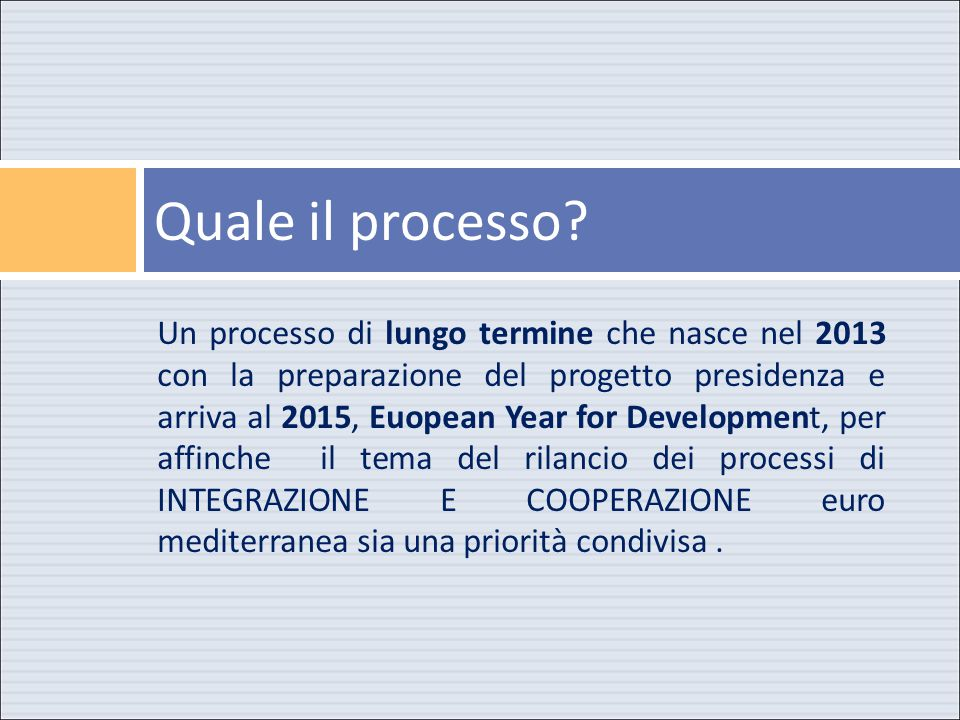 Un processo di lungo termine che nasce nel 2013 con la preparazione del progetto presidenza e arriva al 2015, Euopean Year for Development, per affinche il tema del rilancio dei processi di INTEGRAZIONE E COOPERAZIONE euro mediterranea sia una priorità condivisa.