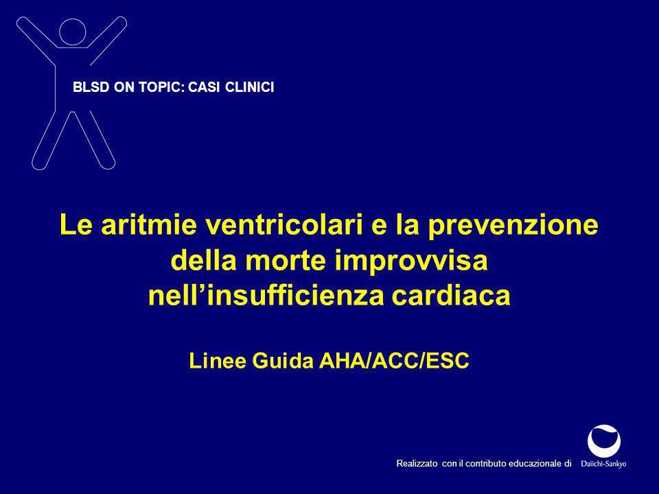 BLSD ON TOPIC: CASI CLINICI Realizzato con il contributo educazionale di Le aritmie ventricolari e la prevenzione della morte improvvisa nell'insufficienza cardiaca Linee Guida AHA/ACC/ESC