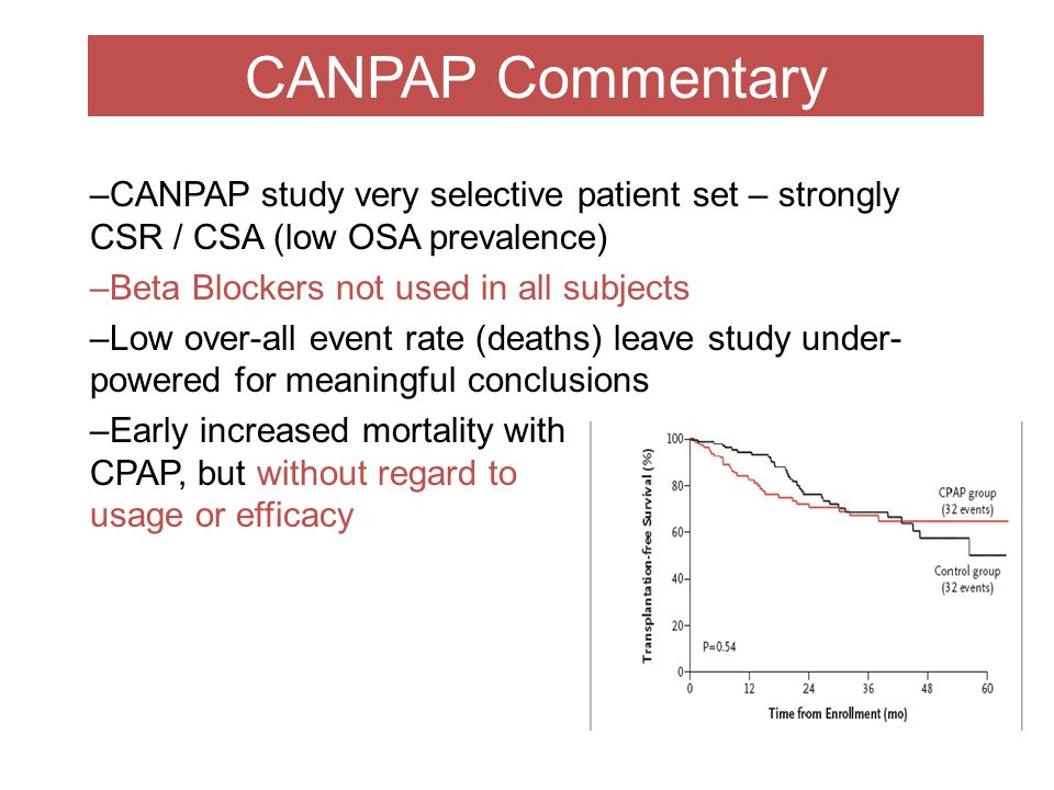 CANPAP Commentary –CANPAP study very selective patient set – strongly CSR / CSA (low OSA prevalence) –Beta Blockers not used in all subjects –Low over