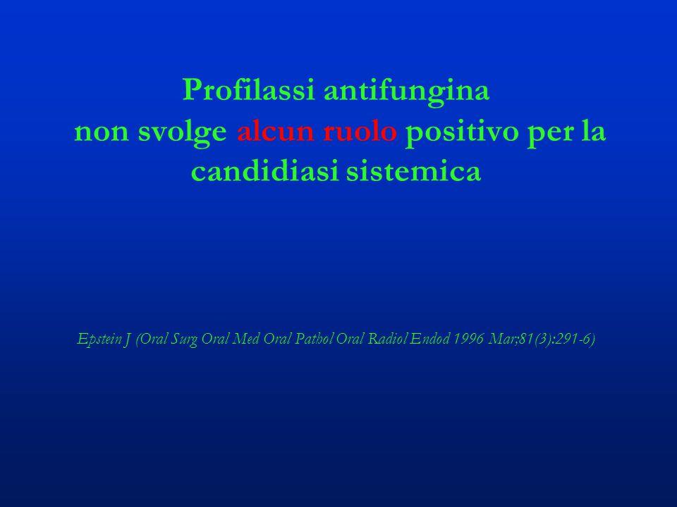 Profilassi antifungina non svolge alcun ruolo positivo per la candidiasi sistemica Epstein J (Oral Surg Oral Med Oral Pathol Oral Radiol Endod 1996 Ma