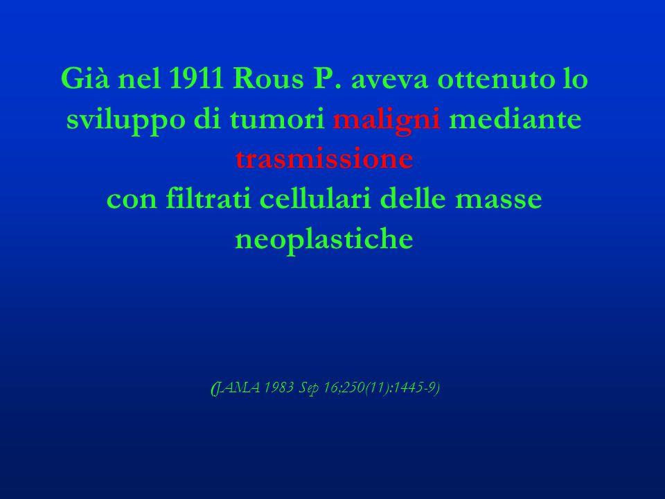 Già nel 1911 Rous P. aveva ottenuto lo sviluppo di tumori maligni mediante trasmissione con filtrati cellulari delle masse neoplastiche (JAMA 1983 Sep
