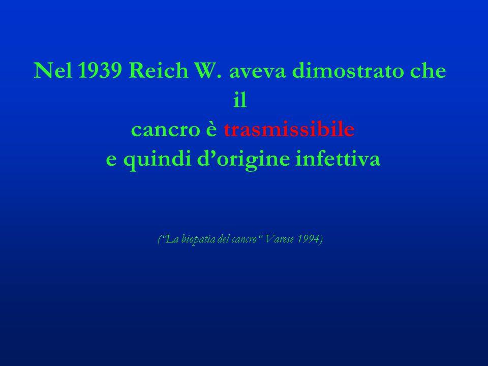 """Nel 1939 Reich W. aveva dimostrato che il cancro è trasmissibile e quindi d'origine infettiva (""""La biopatia del cancro"""" Varese 1994)"""
