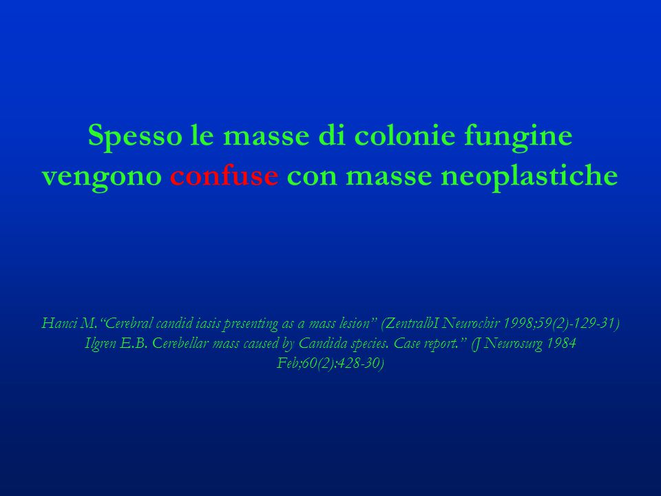"""Spesso le masse di colonie fungine vengono confuse con masse neoplastiche Hanci M.""""Cerebral candid iasis presenting as a mass lesion"""" (ZentralbI Neuro"""