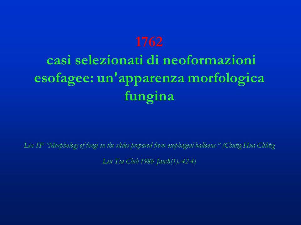 1762 casi selezionati di neoformazioni esofagee: un apparenza morfologica fungina Liu SF Morphology of fungi in the slides prepared from esophageal balloons. (Chutig Hua Clilitig Liu Tsa Chih 1986 Jan;8(1).-42-4)