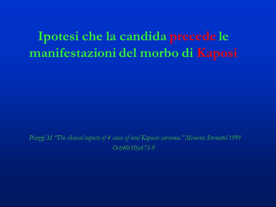"""Ipotesi che la candida precede le manifestazioni del morbo di Kaposi Piazzi M """"The clinical aspects of 4 cases of oral Kaposis sarcoma."""" Minerva Stoma"""