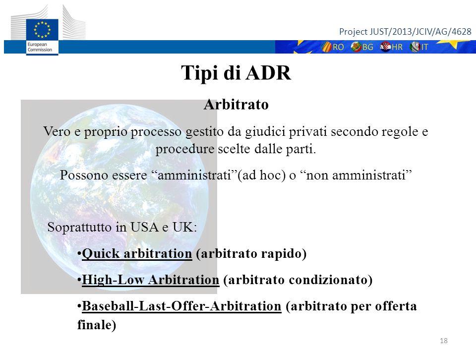 Project JUST/2013/JCIV/AG/4628 18 Tipi di ADR Arbitrato Vero e proprio processo gestito da giudici privati secondo regole e procedure scelte dalle parti.