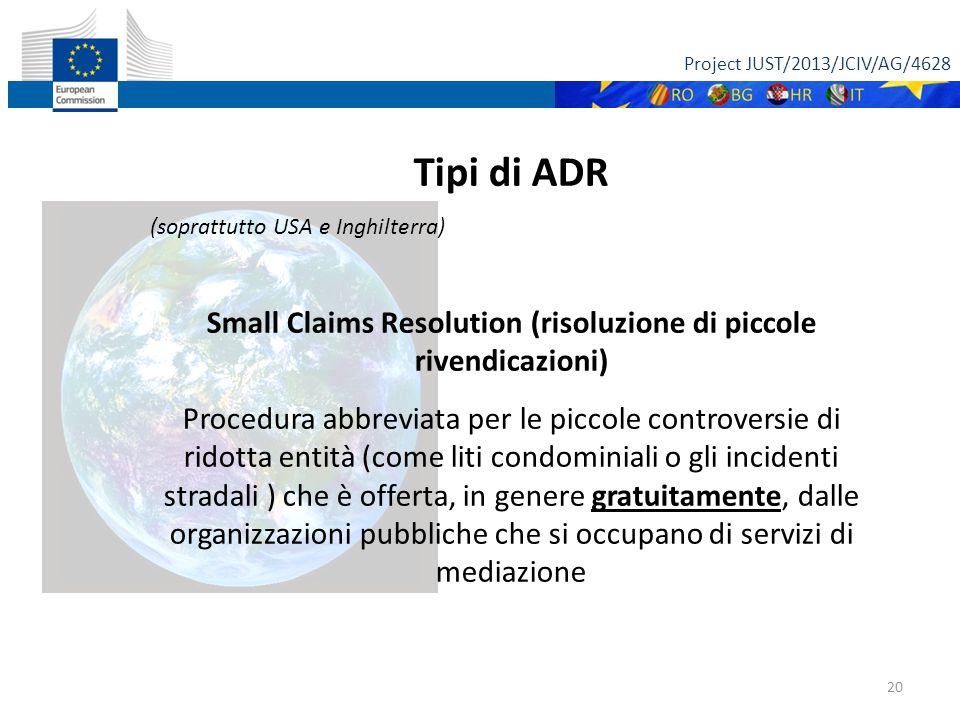 Project JUST/2013/JCIV/AG/4628 20 Tipi di ADR (soprattutto USA e Inghilterra) Small Claims Resolution (risoluzione di piccole rivendicazioni) gratuitamente Procedura abbreviata per le piccole controversie di ridotta entità (come liti condominiali o gli incidenti stradali ) che è offerta, in genere gratuitamente, dalle organizzazioni pubbliche che si occupano di servizi di mediazione