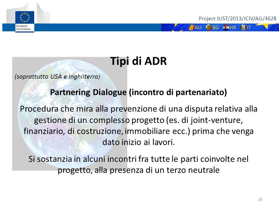 Project JUST/2013/JCIV/AG/4628 26 Tipi di ADR (soprattutto USA e Inghilterra) Partnering Dialogue (incontro di partenariato) Procedura che mira alla prevenzione di una disputa relativa alla gestione di un complesso progetto (es.