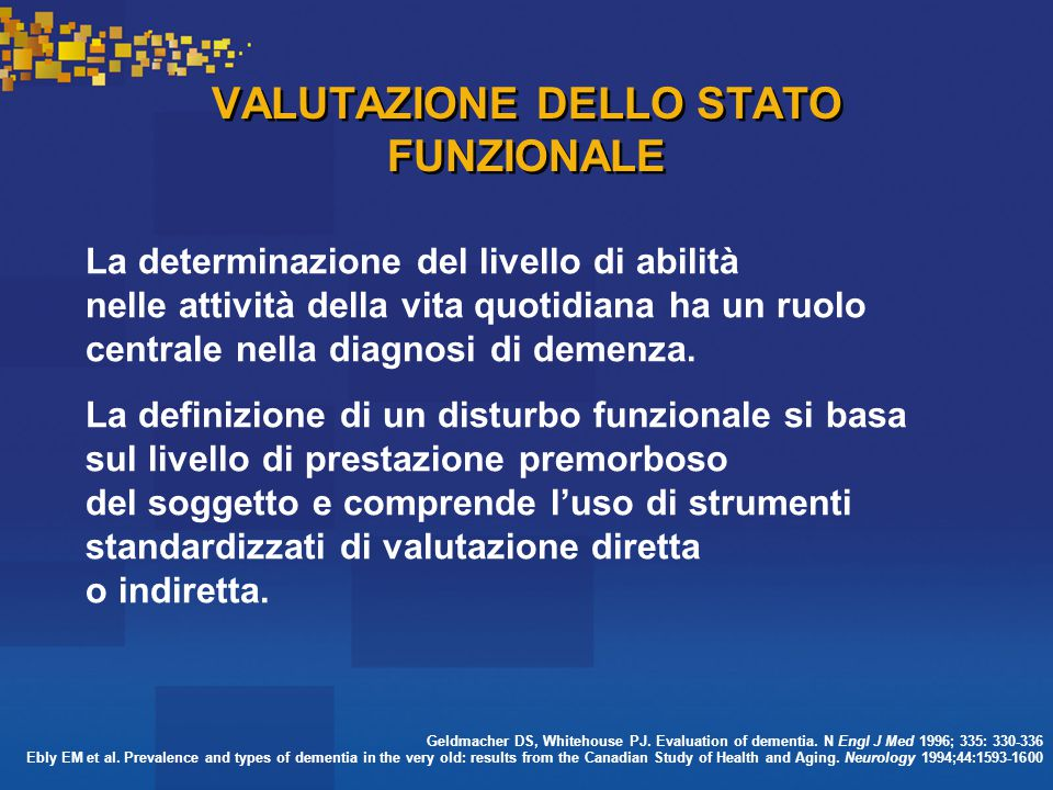 VALUTAZIONE DELLO STATO FUNZIONALE La determinazione del livello di abilità nelle attività della vita quotidiana ha un ruolo centrale nella diagnosi di demenza.
