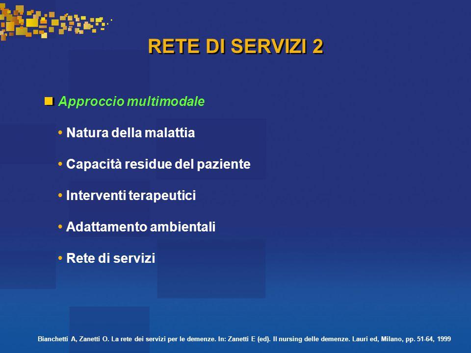 RETE DI SERVIZI 2 Approccio multimodale Natura della malattia Capacità residue del paziente Interventi terapeutici Adattamento ambientali Rete di servizi Bianchetti A, Zanetti O.