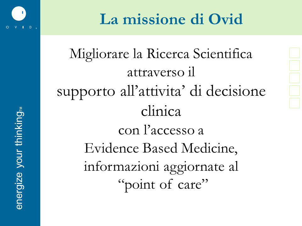 energise your thinkingenergize your thinking TM La missione di Ovid Migliorare la Ricerca Scientifica attraverso il supporto all'attivita' di decisione clinica con l'accesso a Evidence Based Medicine, informazioni aggiornate al point of care