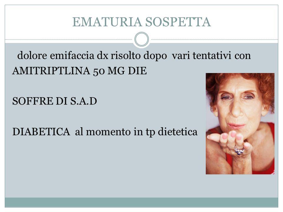 EMATURIA SOSPETTA dolore emifaccia dx risolto dopo vari tentativi con AMITRIPTLINA 50 MG DIE SOFFRE DI S.A.D DIABETICA al momento in tp dietetica
