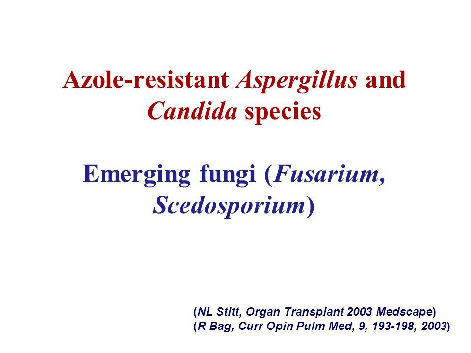 Azole-resistant Aspergillus and Candida species Emerging fungi (Fusarium, Scedosporium) (NL Stitt, Organ Transplant 2003 Medscape) (R Bag, Curr Opin P