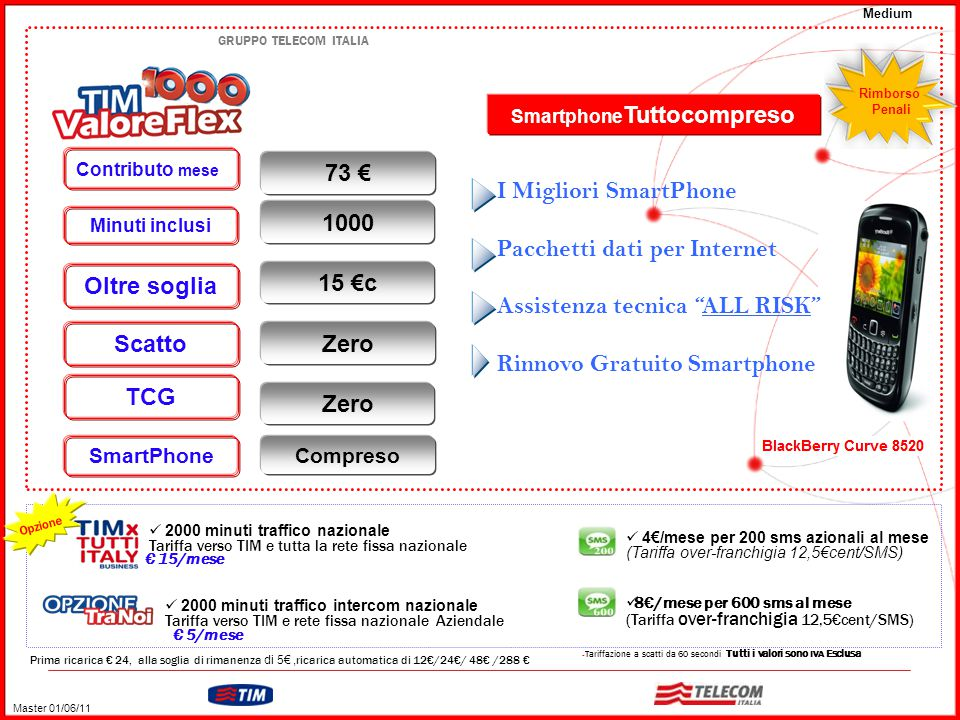 GRUPPO TELECOM ITALIA – Tariffazione a scatti da 60 secondi Tutti i valori sono IVA Esclusa Prima ricarica € 24, alla soglia di rimanenza di 5€, ricarica automatica di 12€/24€/ 48€ /288 € 4€/mese per 200 sms azionali al mese (Tariffa over-franchigia 12,5€cent/SMS) 8€/mese per 600 sms al mese (Tariffa over-franchigia 12,5€cent/SMS) 2000 minuti traffico nazionale Tariffa verso TIM e tutta la rete fissa nazionale € 15/mese Opzione 2000 minuti traffico intercom nazionale Tariffa verso TIM e rete fissa nazionale Aziendale Zero 15 €c 73 € TCG Scatto Oltre soglia Contributo mese 1000 Minuti inclusi € 5/mese Rimborso Penali Smartphone Tuttocompreso Master 01/06/11 Medium SmartPhone Compreso I Migliori SmartPhone Pacchetti dati per Internet Assistenza tecnica ALL RISK Rinnovo Gratuito Smartphone