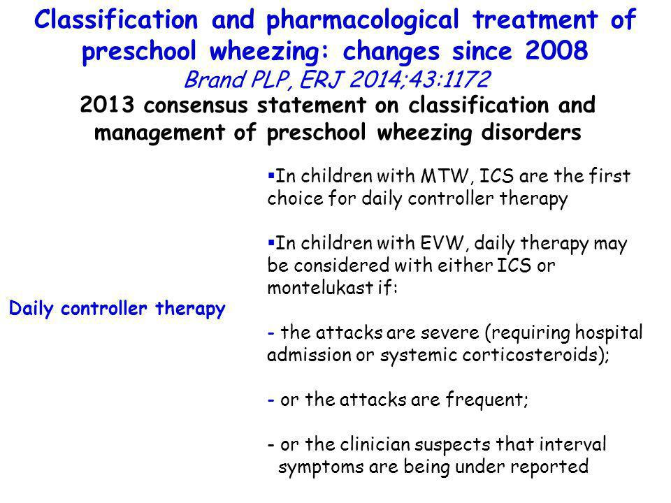 Classification and pharmacological treatment of preschool wheezing: changes since 2008 Brand PLP, ERJ 2014;43:1172 2013 consensus statement on classification and management of preschool wheezing disorders Daily controller therapy  In children with MTW, ICS are the first choice for daily controller therapy  In children with EVW, daily therapy may be considered with either ICS or montelukast if: - the attacks are severe (requiring hospital admission or systemic corticosteroids); - or the attacks are frequent; - or the clinician suspects that interval symptoms are being under reported