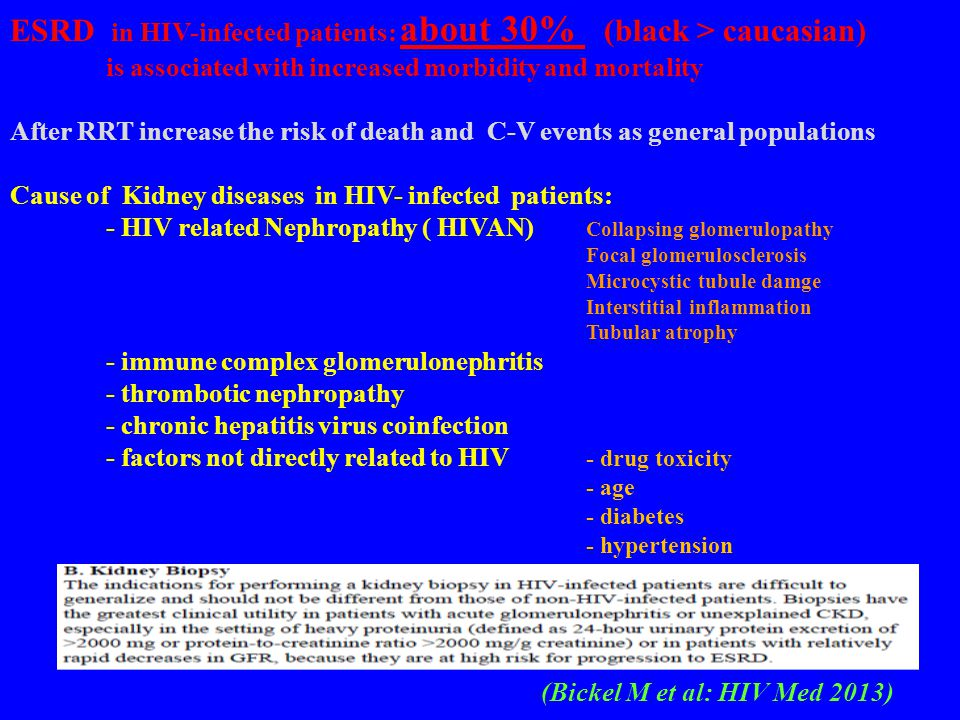 ESRD in HIV-infected patients: about 30% (black > caucasian) is associated with increased morbidity and mortality After RRT increase the risk of death and C-V events as general populations Cause of Kidney diseases in HIV- infected patients: - HIV related Nephropathy ( HIVAN) Collapsing glomerulopathy Focal glomerulosclerosis Microcystic tubule damge Interstitial inflammation Tubular atrophy - immune complex glomerulonephritis - thrombotic nephropathy - chronic hepatitis virus coinfection - factors not directly related to HIV - drug toxicity - age - diabetes - hypertension (Bickel M et al: HIV Med 2013)