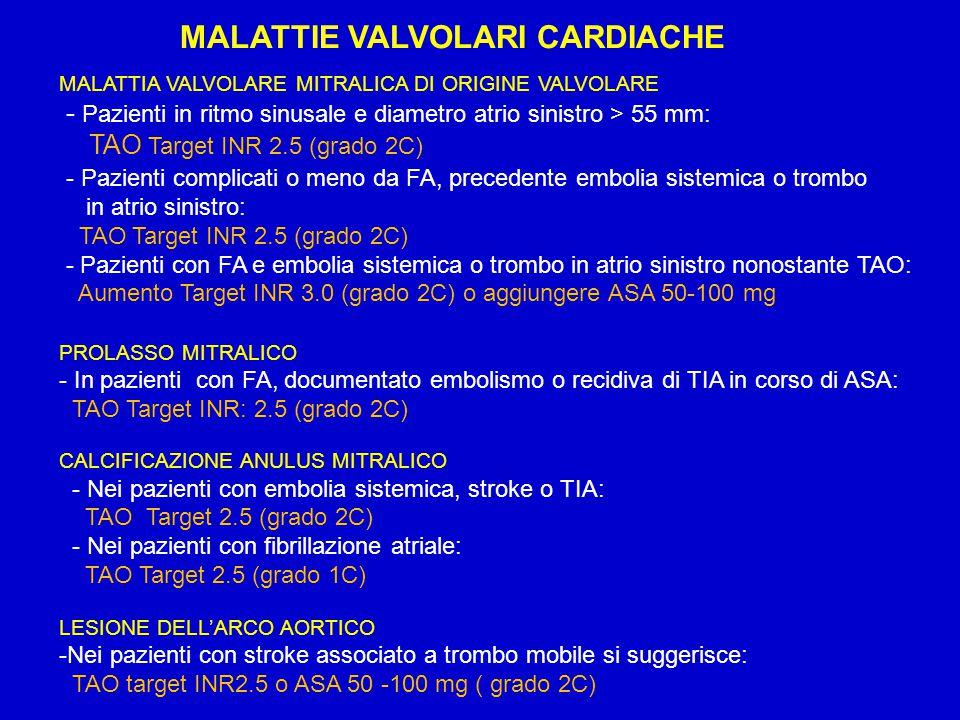 MALATTIE VALVOLARI CARDIACHE MALATTIA VALVOLARE MITRALICA DI ORIGINE VALVOLARE - Pazienti in ritmo sinusale e diametro atrio sinistro > 55 mm: TAO Target INR 2.5 (grado 2C) - Pazienti complicati o meno da FA, precedente embolia sistemica o trombo in atrio sinistro: TAO Target INR 2.5 (grado 2C) - Pazienti con FA e embolia sistemica o trombo in atrio sinistro nonostante TAO: Aumento Target INR 3.0 (grado 2C) o aggiungere ASA 50-100 mg PROLASSO MITRALICO - In pazienti con FA, documentato embolismo o recidiva di TIA in corso di ASA: TAO Target INR: 2.5 (grado 2C) CALCIFICAZIONE ANULUS MITRALICO - Nei pazienti con embolia sistemica, stroke o TIA: TAO Target 2.5 (grado 2C) - Nei pazienti con fibrillazione atriale: TAO Target 2.5 (grado 1C) LESIONE DELL'ARCO AORTICO -Nei pazienti con stroke associato a trombo mobile si suggerisce: TAO target INR2.5 o ASA 50 -100 mg ( grado 2C)