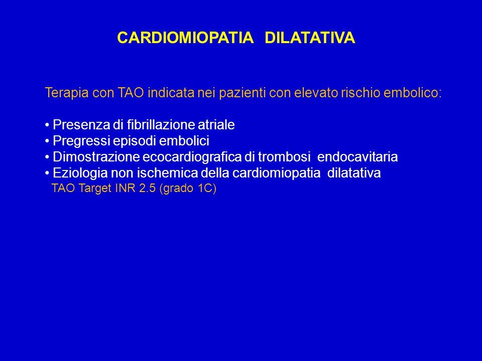 CARDIOMIOPATIA DILATATIVA Terapia con TAO indicata nei pazienti con elevato rischio embolico: Presenza di fibrillazione atriale Pregressi episodi embolici Dimostrazione ecocardiografica di trombosi endocavitaria Eziologia non ischemica della cardiomiopatia dilatativa TAO Target INR 2.5 (grado 1C)