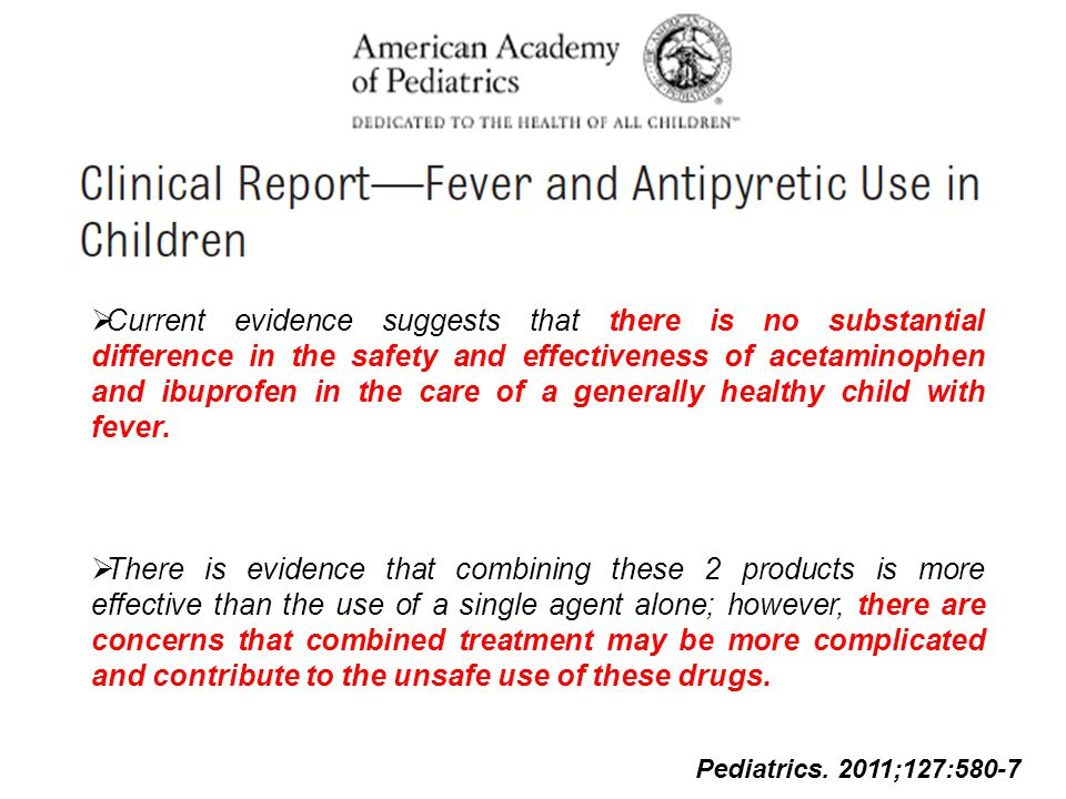 Pediatrics. 2011;127:580-7  Current evidence suggests that there is no substantial difference in the safety and effectiveness of acetaminophen and ib