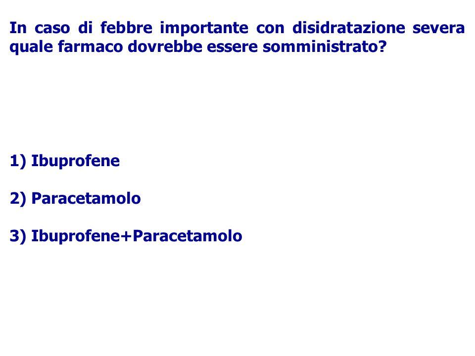 In caso di febbre importante con disidratazione severa quale farmaco dovrebbe essere somministrato? 1) Ibuprofene 2) Paracetamolo 3) Ibuprofene+Parace
