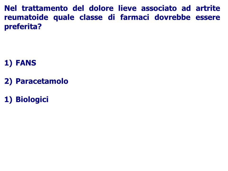 Nel trattamento del dolore lieve associato ad artrite reumatoide quale classe di farmaci dovrebbe essere preferita? 1)FANS 2)Paracetamolo 1)Biologici