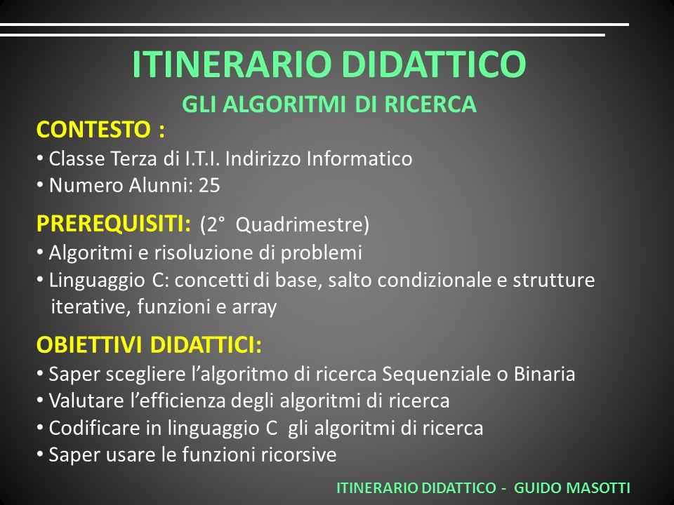 ITINERARIO DIDATTICO - GUIDO MASOTTI ITINERARIO DIDATTICO GLI ALGORITMI DI RICERCA CONTESTO : Classe Terza di I.T.I.