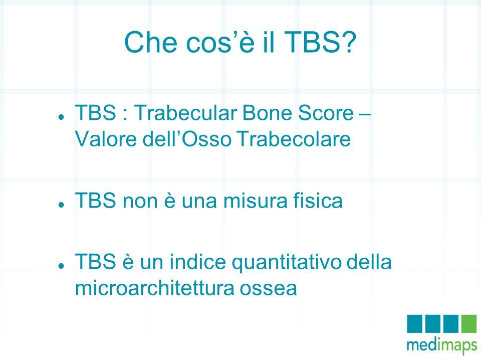 Che cos'è il TBS? TBS : Trabecular Bone Score – Valore dell'Osso Trabecolare TBS non è una misura fisica TBS è un indice quantitativo della microarchi