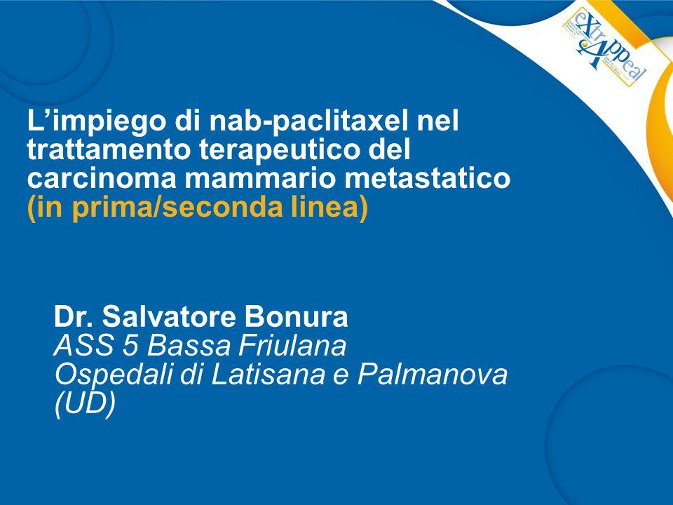 L'impiego di nab-paclitaxel nel trattamento terapeutico del carcinoma mammario metastatico (in prima/seconda linea) Dr. Salvatore Bonura ASS 5 Bassa F