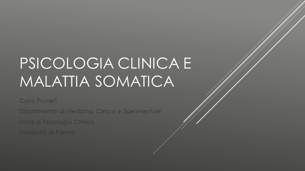 PSICOLOGIA CLINICA E MALATTIA SOMATICA Carlo Pruneti Dipartimento di Medicina Clinica e Sperimentale Unità di Psicologia Clinica Università di Parma