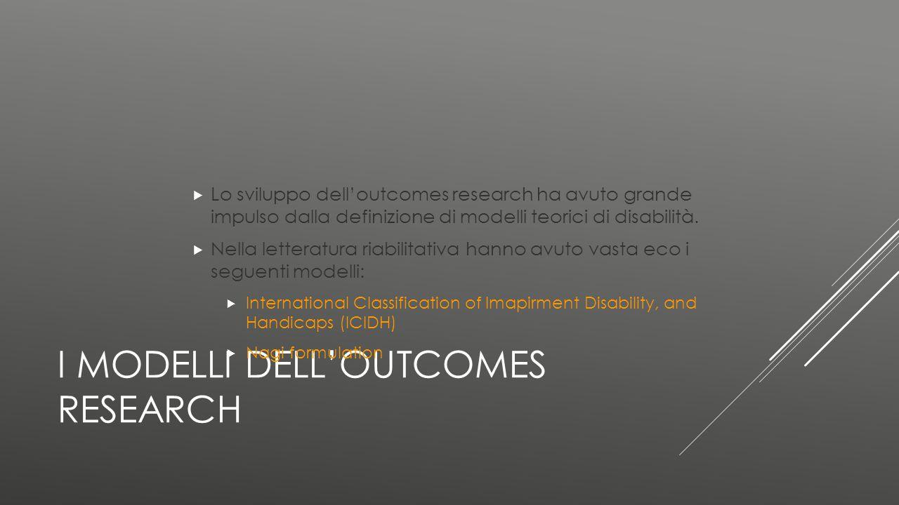 I MODELLI DELL'OUTCOMES RESEARCH  Lo sviluppo dell'outcomes research ha avuto grande impulso dalla definizione di modelli teorici di disabilità.  Ne