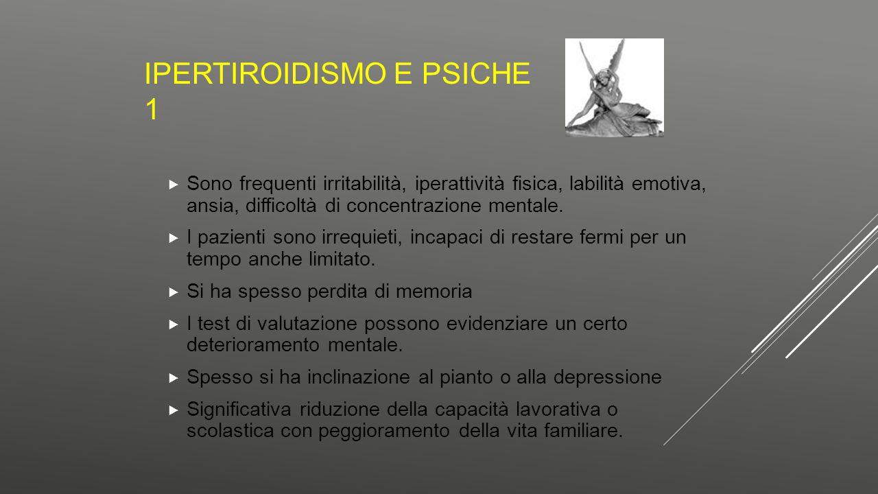 IPERTIROIDISMO E PSICHE 1  Sono frequenti irritabilità, iperattività fisica, labilità emotiva, ansia, difficoltà di concentrazione mentale.  I pazie