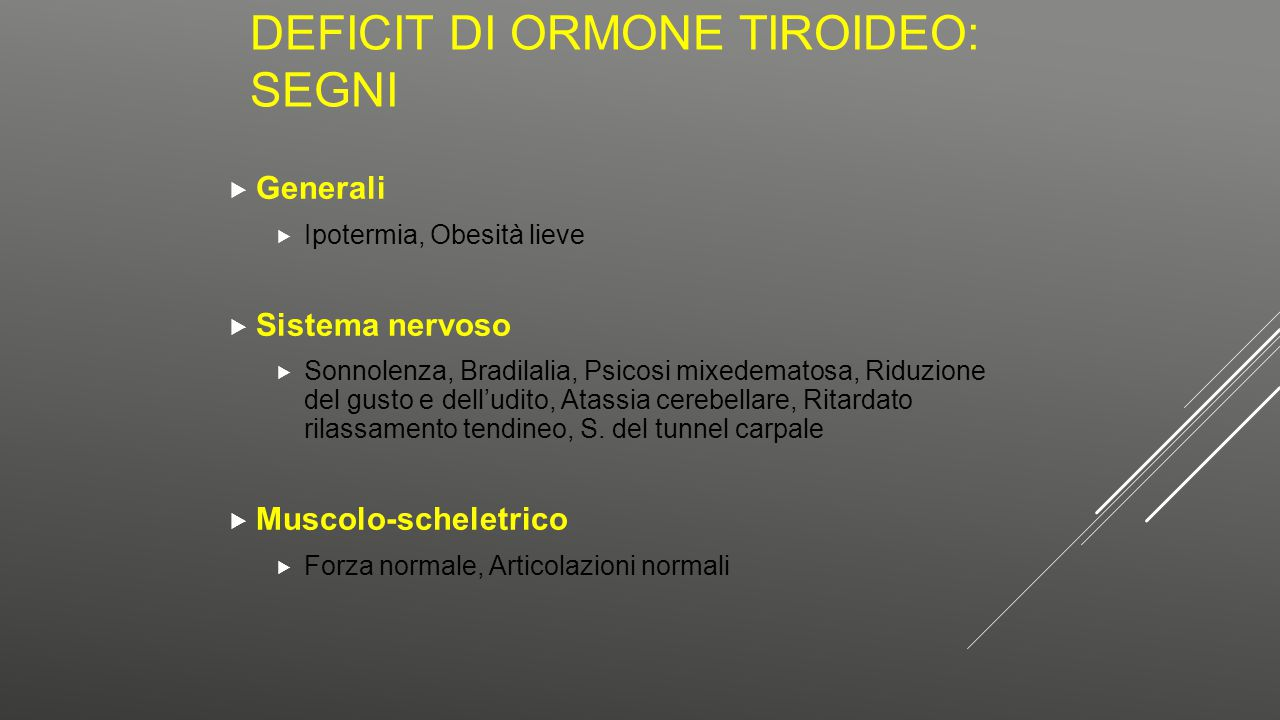 DEFICIT DI ORMONE TIROIDEO: SEGNI  Generali  Ipotermia, Obesità lieve  Sistema nervoso  Sonnolenza, Bradilalia, Psicosi mixedematosa, Riduzione de